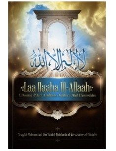 Laa ILaaha iII-Allah (Its Meaning-pillars-Conditions-Nullifiers-What it Necessitates)
