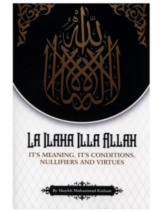 La Ilaha Illa Allah : It's Meaning, its Conditions, Nullifiers and Virtues